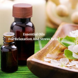Essential Oils For Relaxation And Stress Relief